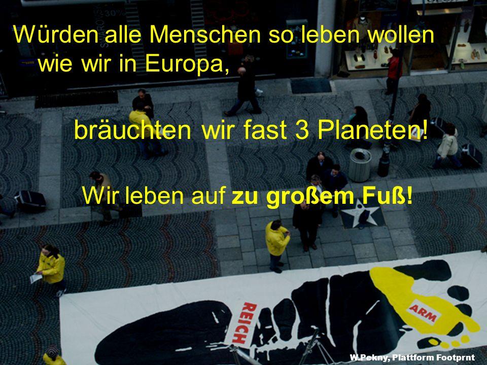 Würden alle Menschen so leben wollen wie wir in Europa, bräuchten wir fast 3 Planeten! Wir leben auf zu großem Fuß! W.Pekny, Plattform Footprnt