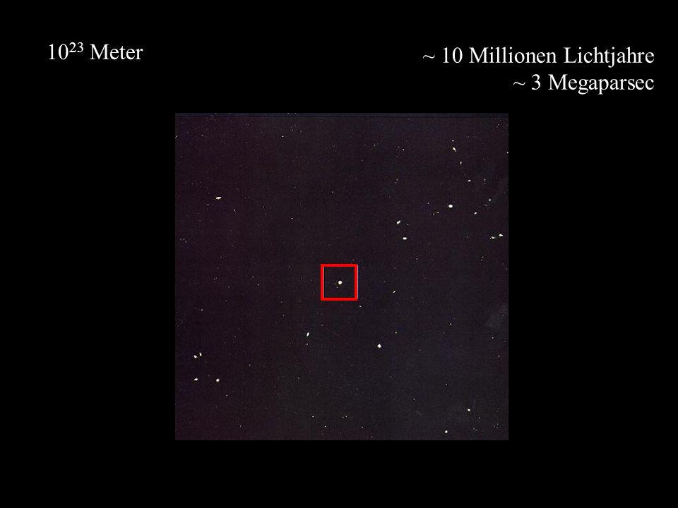 ~ 10 Millionen Lichtjahre ~ 3 Megaparsec 10 23 Meter