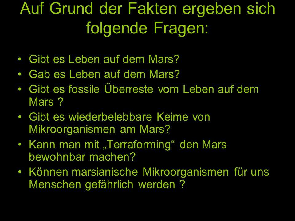 Auf Grund der Fakten ergeben sich folgende Fragen: Gibt es Leben auf dem Mars? Gab es Leben auf dem Mars? Gibt es fossile Überreste vom Leben auf dem