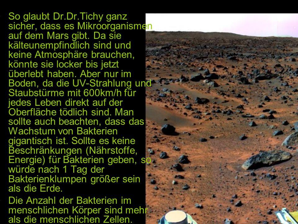 So glaubt Dr.Dr.Tichy ganz sicher, dass es Mikroorganismen auf dem Mars gibt. Da sie kälteunempfindlich sind und keine Atmosphäre brauchen, könnte sie