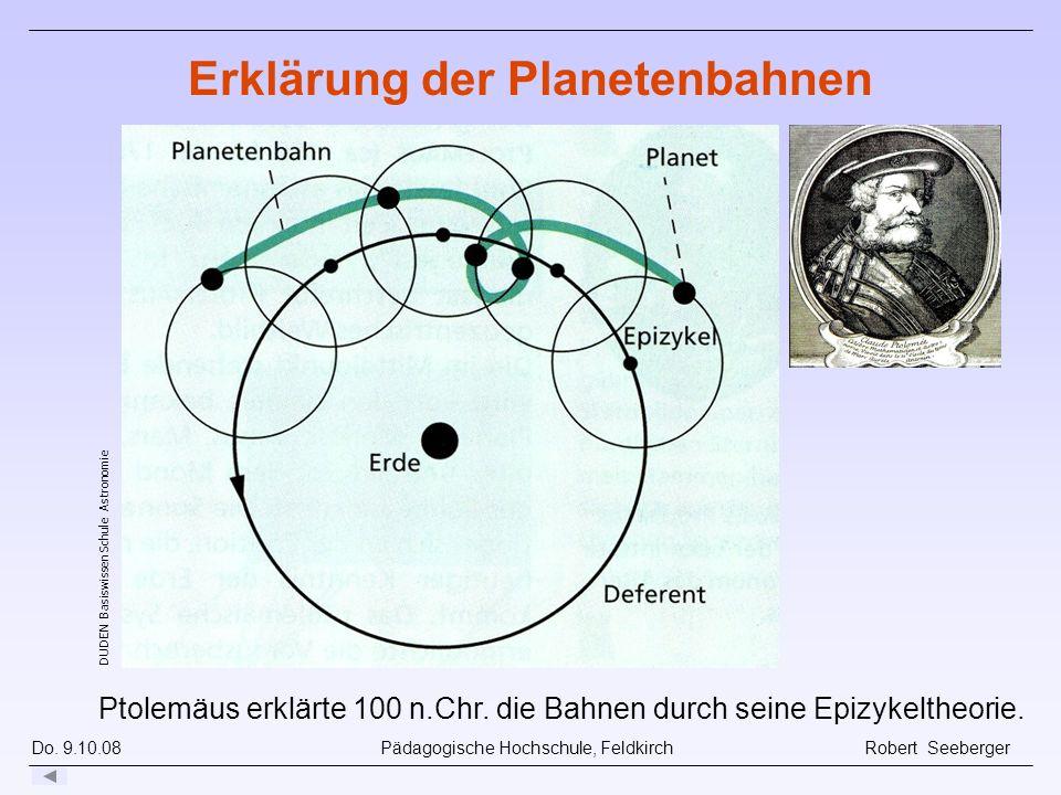 Do. 9.10.08 Pädagogische Hochschule, Feldkirch Robert Seeberger Ptolemäus erklärte 100 n.Chr. die Bahnen durch seine Epizykeltheorie. DUDEN Basiswisse