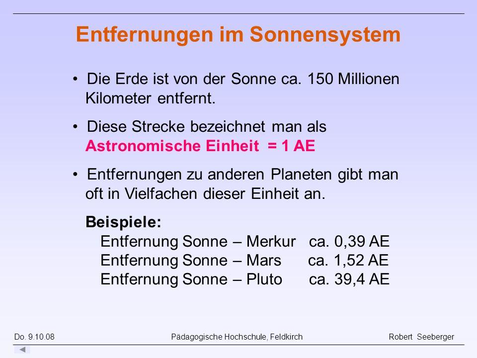 Do. 9.10.08 Pädagogische Hochschule, Feldkirch Robert Seeberger Entfernungen im Sonnensystem Die Erde ist von der Sonne ca. 150 Millionen Kilometer en