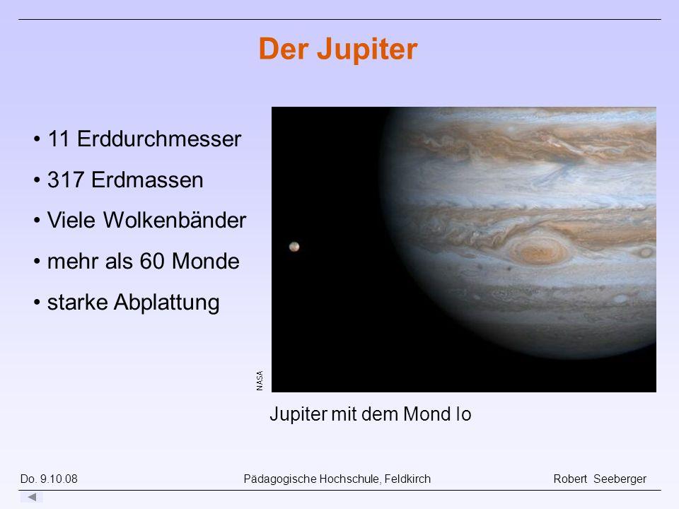 Do. 9.10.08 Pädagogische Hochschule, Feldkirch Robert Seeberger NASA Jupiter mit dem Mond Io Der Jupiter 11 Erddurchmesser 317 Erdmassen Viele Wolkenb