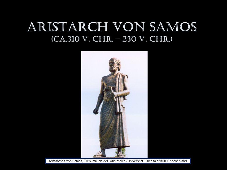 Aristarch von Samos (ca.310 v. Chr. – 230 v. Chr.) Aristarchos von Samos, Denkmal an der Aristoteles- Universität Thessaloriki in Griechenland