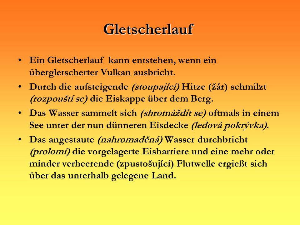 Gletscherlauf Ein Gletscherlauf kann entstehen, wenn ein übergletscherter Vulkan ausbricht. Durch die aufsteigende (stoupající) Hitze (žár) schmilzt (