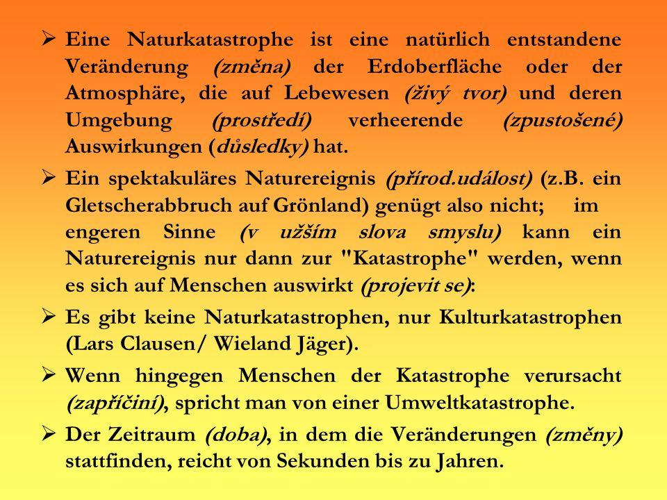 Eine Naturkatastrophe ist eine natürlich entstandene Veränderung (změna) der Erdoberfläche oder der Atmosphäre, die auf Lebewesen (živý tvor) und dere