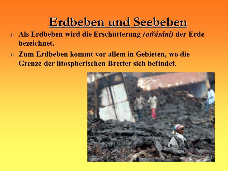 Erdbeben und Seebeben Als Erdbeben wird die Erschütterung (otřásání) der Erde bezeichnet. Zum Erdbeben kommt vor allem in Gebieten, wo die Grenze der