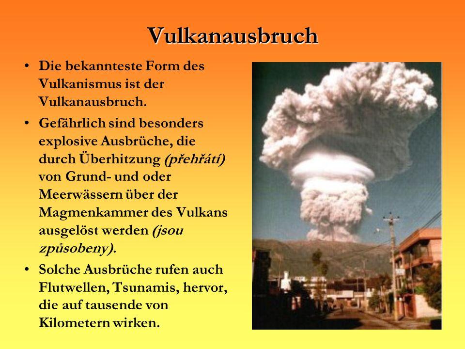 Die bekannteste Form des Vulkanismus ist der Vulkanausbruch. Gefährlich sind besonders explosive Ausbrüche, die durch Überhitzung (přehřátí) von Grund