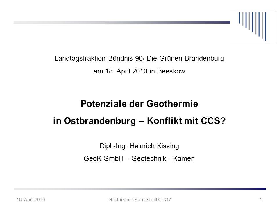18. April 2010Geothermie-Konflikt mit CCS?1 Landtagsfraktion Bündnis 90/ Die Grünen Brandenburg am 18. April 2010 in Beeskow Potenziale der Geothermie