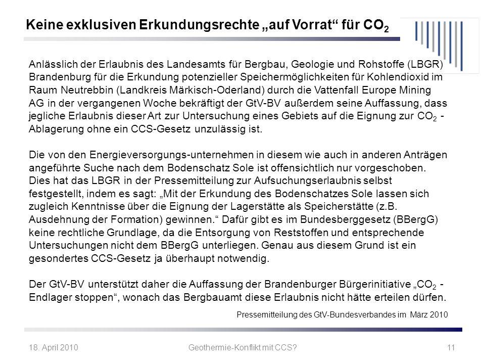 18. April 2010Geothermie-Konflikt mit CCS?11 Keine exklusiven Erkundungsrechte auf Vorrat für CO 2 Anlässlich der Erlaubnis des Landesamts für Bergbau