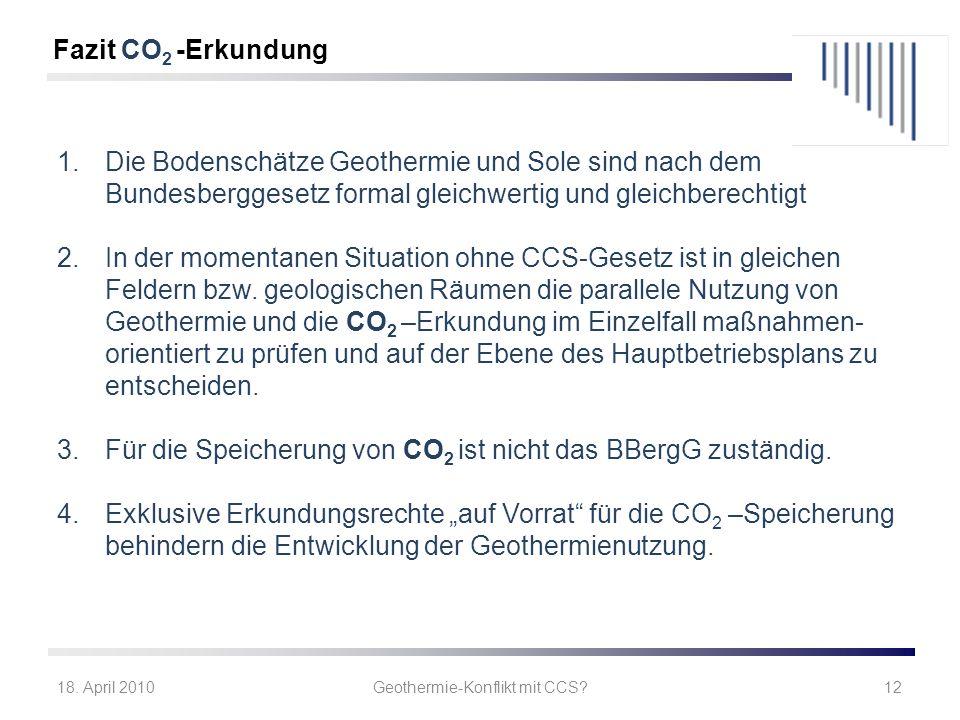 18. April 2010Geothermie-Konflikt mit CCS?12 1.Die Bodenschätze Geothermie und Sole sind nach dem Bundesberggesetz formal gleichwertig und gleichberec