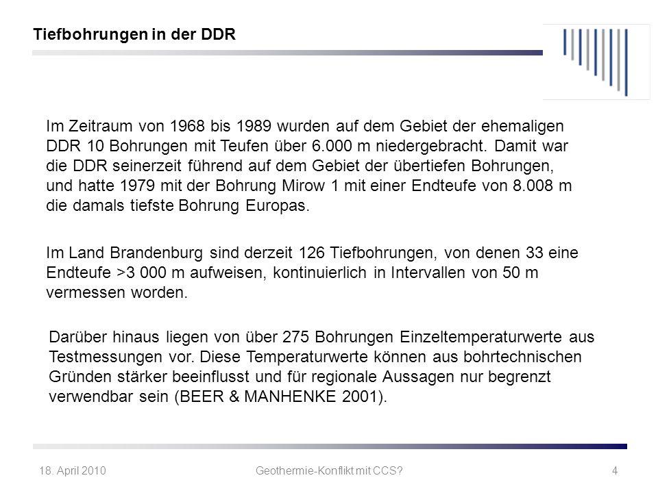 18. April 2010Geothermie-Konflikt mit CCS?4 Im Zeitraum von 1968 bis 1989 wurden auf dem Gebiet der ehemaligen DDR 10 Bohrungen mit Teufen über 6.000