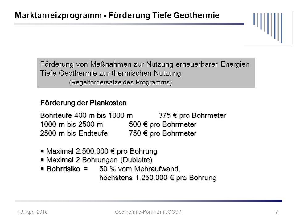 18. April 2010Geothermie-Konflikt mit CCS?7 Marktanreizprogramm - Förderung Tiefe Geothermie Förderung der Plankosten Bohrteufe 400 m bis 1000 m375 pr