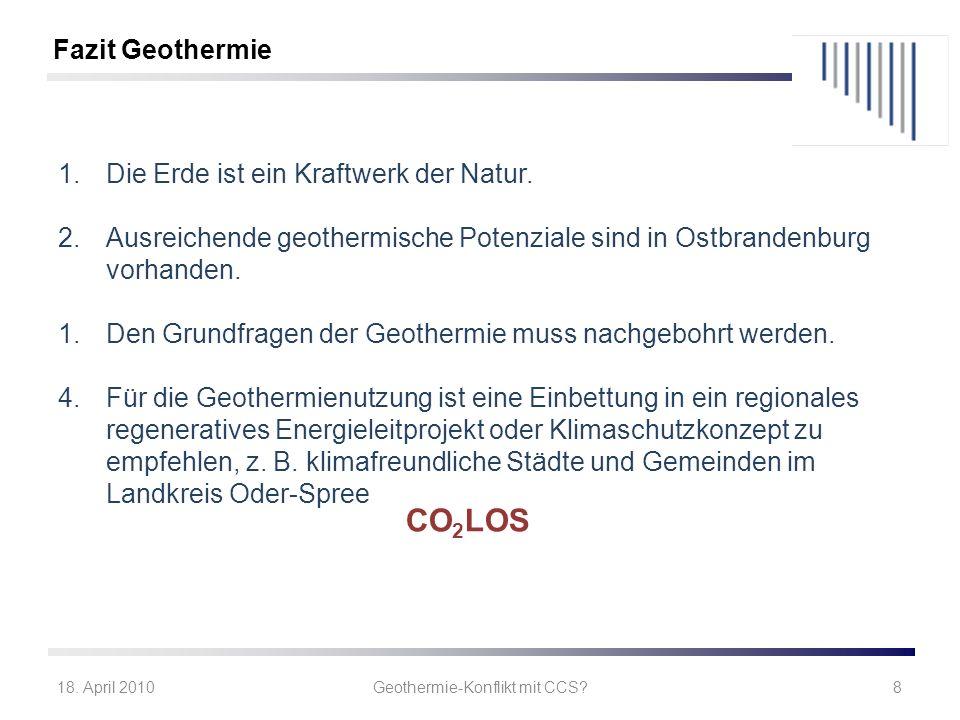 18. April 2010Geothermie-Konflikt mit CCS?8 1.Die Erde ist ein Kraftwerk der Natur. 2.Ausreichende geothermische Potenziale sind in Ostbrandenburg vor