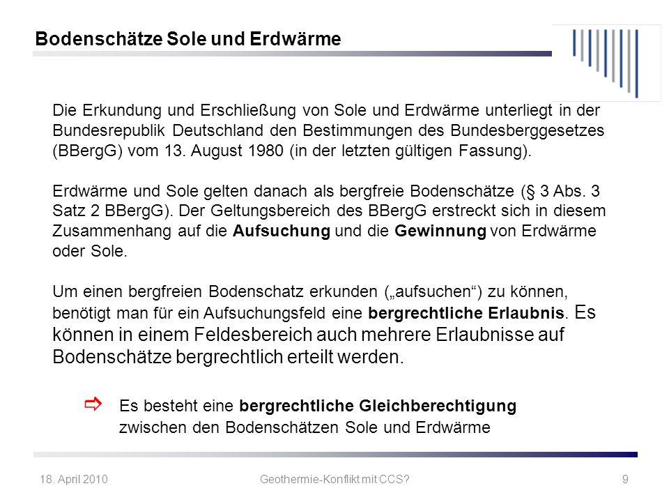 18. April 2010Geothermie-Konflikt mit CCS?9 Die Erkundung und Erschließung von Sole und Erdwärme unterliegt in der Bundesrepublik Deutschland den Best