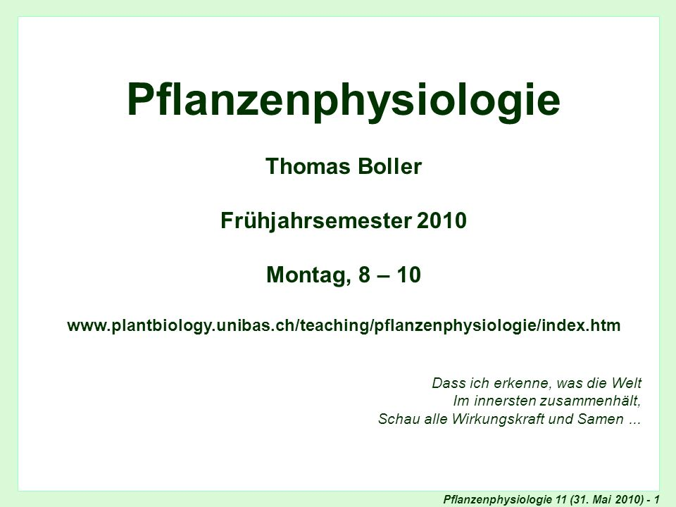 Pflanzenphysiologie 11 (31. Mai 2010) - 1 Titel Pflanzenphysiologie Thomas Boller Frühjahrsemester 2010 Montag, 8 – 10 www.plantbiology.unibas.ch/teac