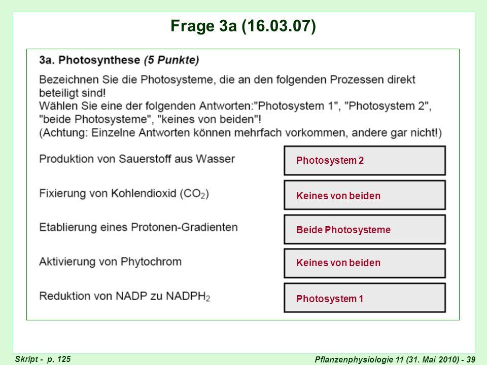 Pflanzenphysiologie 11 (31. Mai 2010) - 39 Frage 3: CAM-Stoffwechsel Skript - p. 125 Frage 3a (16.03.07) Photosystem 2 Keines von beiden Beide Photosy