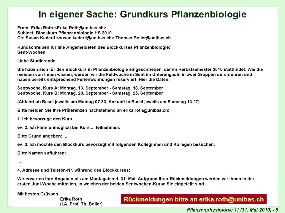 Pflanzenphysiologie 11 (31. Mai 2010) - 5 Organisation Grundkurs In eigener Sache: Grundkurs Pflanzenbiologie Rückmeldungen bitte an erika.roth@unibas