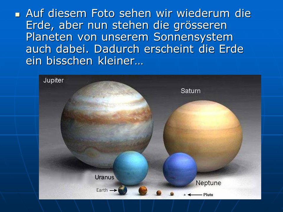 Auf diesem Foto sehen wir wiederum die Erde, aber nun stehen die grösseren Planeten von unserem Sonnensystem auch dabei. Dadurch erscheint die Erde ei