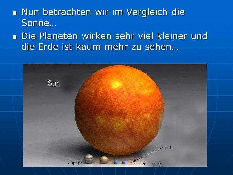 Nun betrachten wir im Vergleich die Sonne… Nun betrachten wir im Vergleich die Sonne… Die Planeten wirken sehr viel kleiner und die Erde ist kaum mehr