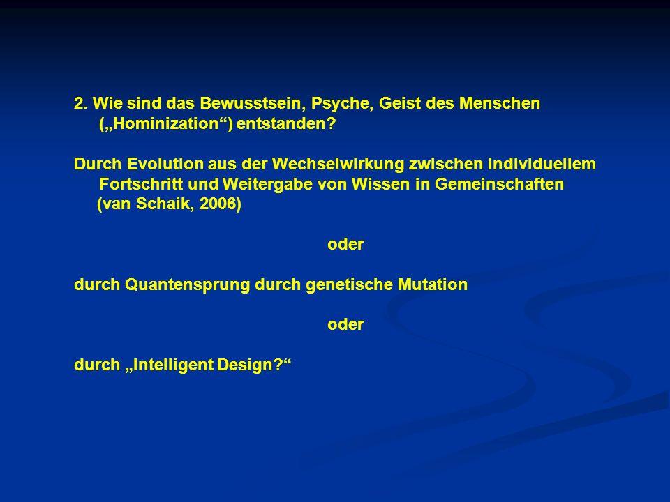 2. Wie sind das Bewusstsein, Psyche, Geist des Menschen (Hominization) entstanden? Durch Evolution aus der Wechselwirkung zwischen individuellem Forts
