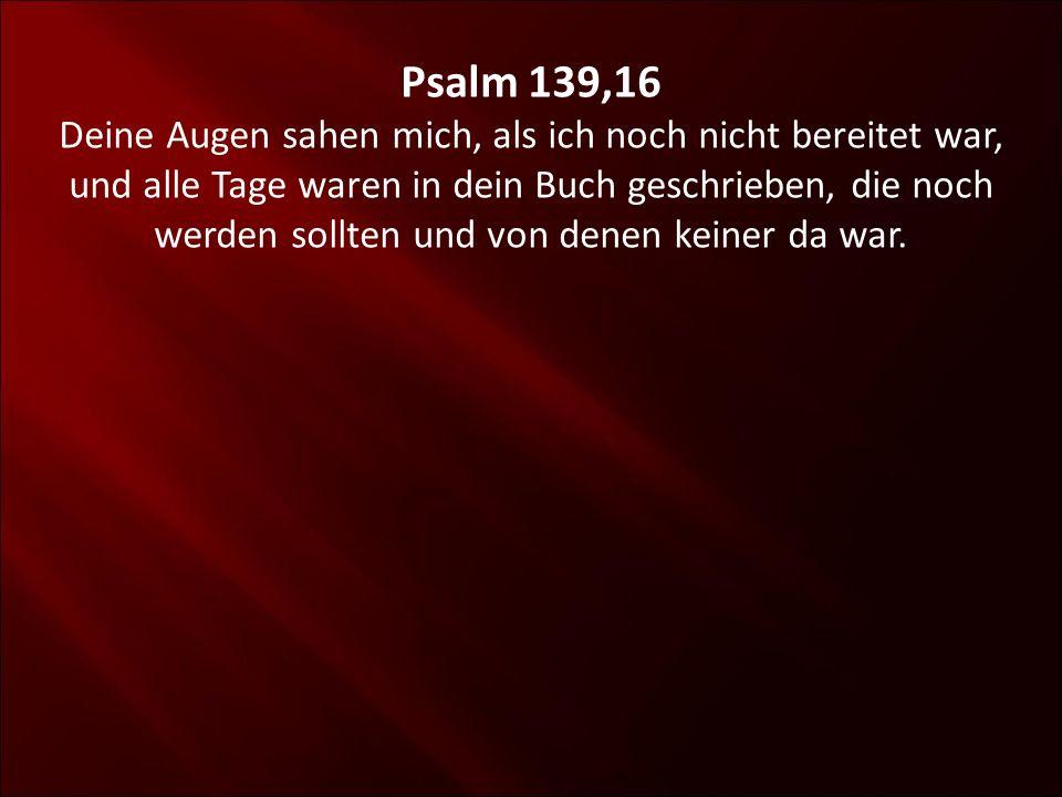 Psalm 139,16 Deine Augen sahen mich, als ich noch nicht bereitet war, und alle Tage waren in dein Buch geschrieben, die noch werden sollten und von de