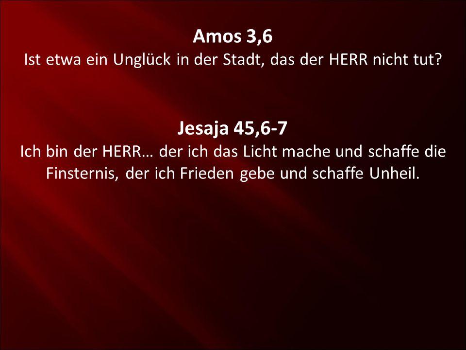 Amos 3,6 Ist etwa ein Unglück in der Stadt, das der HERR nicht tut? Jesaja 45,6-7 Ich bin der HERR… der ich das Licht mache und schaffe die Finsternis