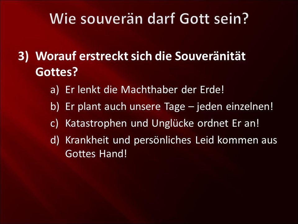 3)Worauf erstreckt sich die Souveränität Gottes? a)Er lenkt die Machthaber der Erde! b)Er plant auch unsere Tage – jeden einzelnen! c)Katastrophen und