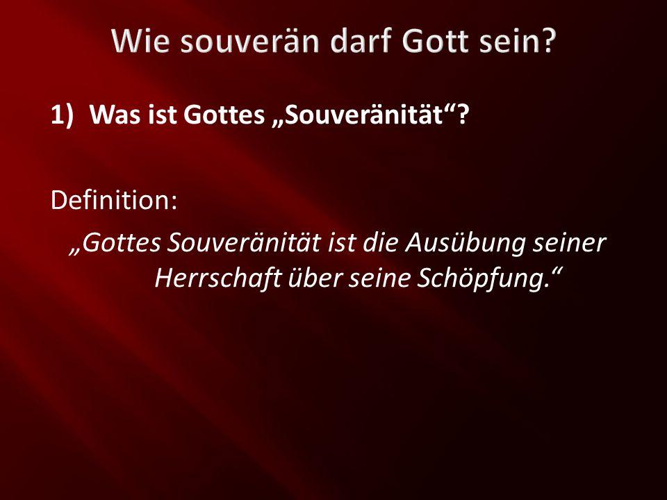 Wie souverän darf Gott sein? 1)Was ist Gottes Souveränität? Definition: Gottes Souveränität ist die Ausübung seiner Herrschaft über seine Schöpfung.