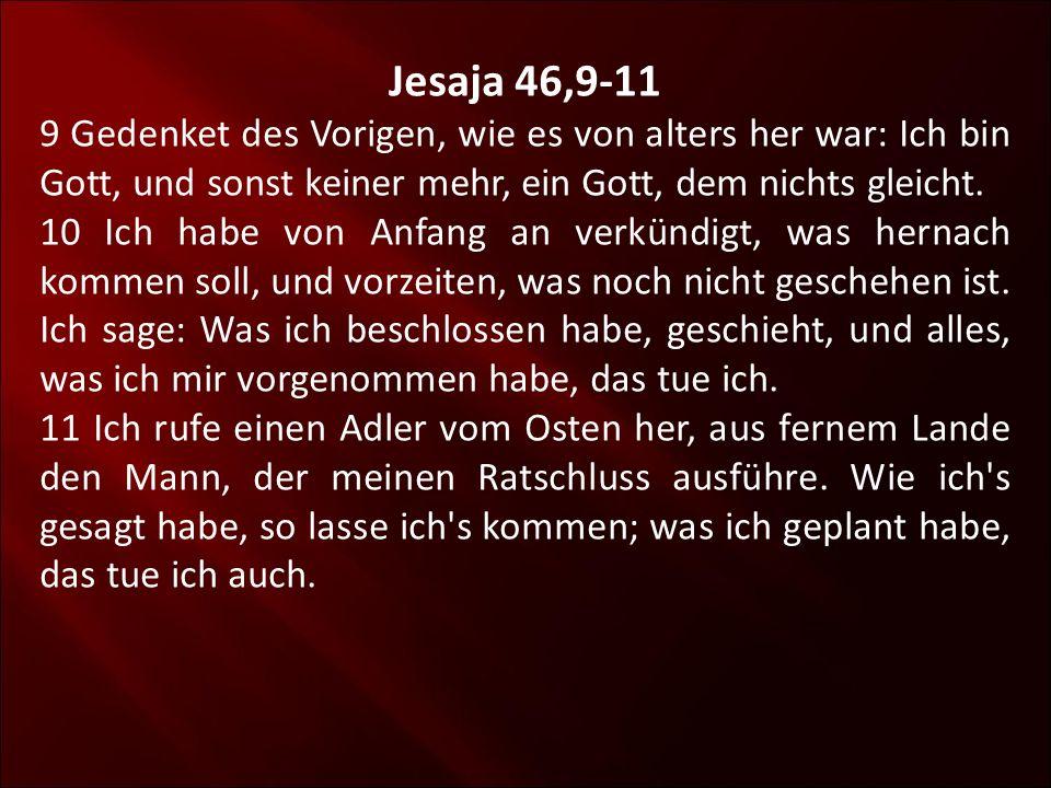 Jesaja 46,9-11 9 Gedenket des Vorigen, wie es von alters her war: Ich bin Gott, und sonst keiner mehr, ein Gott, dem nichts gleicht. 10 Ich habe von A