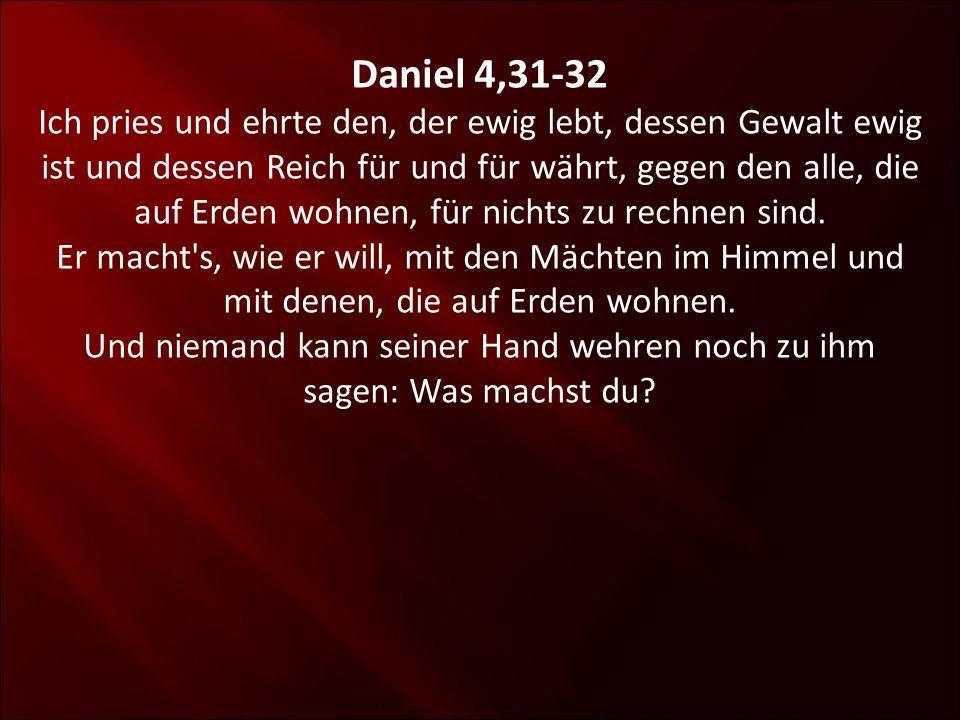 Daniel 4,31-32 Ich pries und ehrte den, der ewig lebt, dessen Gewalt ewig ist und dessen Reich für und für währt, gegen den alle, die auf Erden wohnen