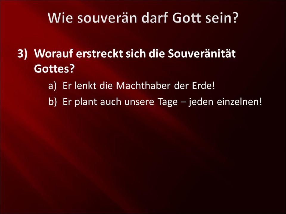 3)Worauf erstreckt sich die Souveränität Gottes? a)Er lenkt die Machthaber der Erde! b)Er plant auch unsere Tage – jeden einzelnen!