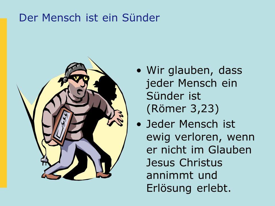 Der Mensch ist ein Sünder Wir glauben, dass jeder Mensch ein Sünder ist (Römer 3,23) Jeder Mensch ist ewig verloren, wenn er nicht im Glauben Jesus Ch