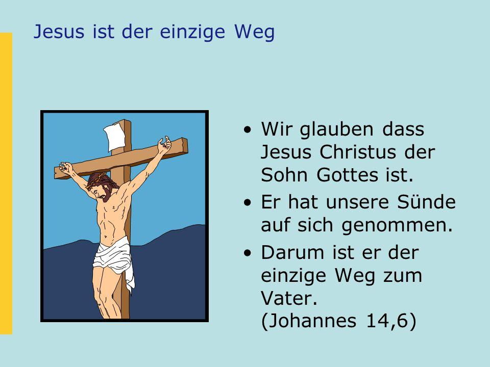 Jesus ist der einzige Weg Wir glauben dass Jesus Christus der Sohn Gottes ist. Er hat unsere Sünde auf sich genommen. Darum ist er der einzige Weg zum