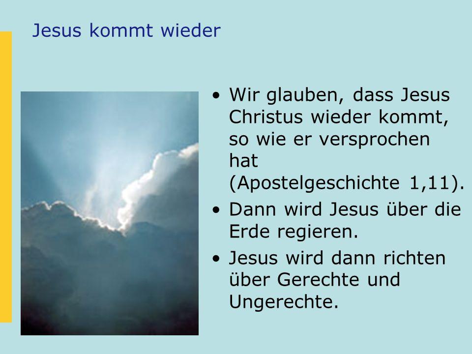 Jesus kommt wieder Wir glauben, dass Jesus Christus wieder kommt, so wie er versprochen hat (Apostelgeschichte 1,11). Dann wird Jesus über die Erde re