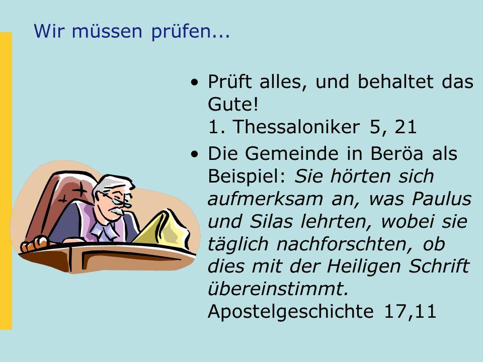 Wir müssen prüfen... Prüft alles, und behaltet das Gute! 1. Thessaloniker 5, 21 Die Gemeinde in Beröa als Beispiel: Sie hörten sich aufmerksam an, was