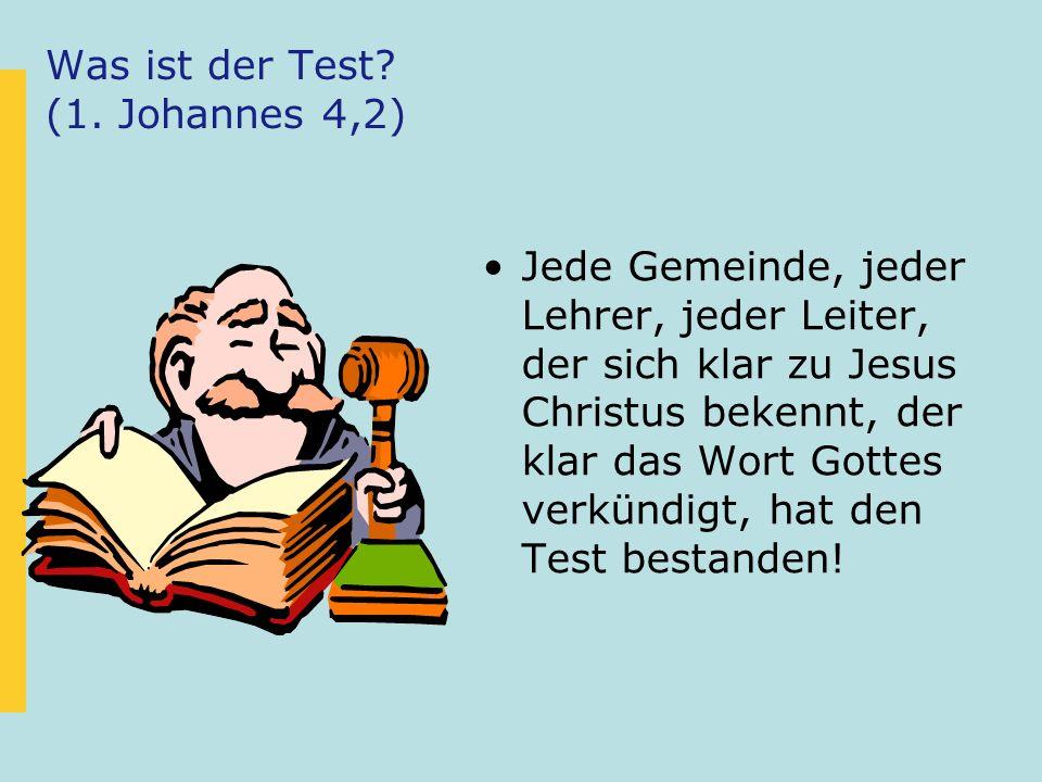 Was ist der Test? (1. Johannes 4,2) Jede Gemeinde, jeder Lehrer, jeder Leiter, der sich klar zu Jesus Christus bekennt, der klar das Wort Gottes verkü