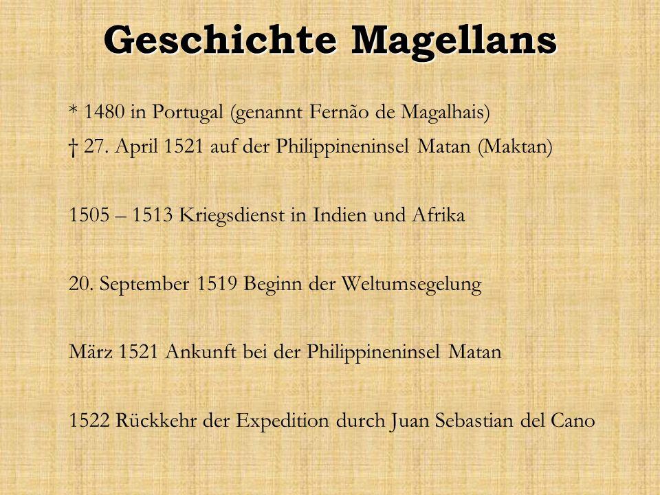 Geschichte Magellans * 1480 in Portugal (genannt Fernão de Magalhais) 27. April 1521 auf der Philippineninsel Matan (Maktan) 1505 – 1513 Kriegsdienst