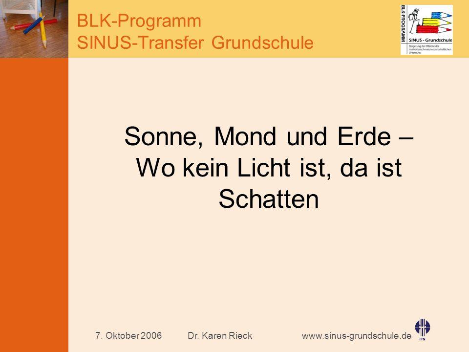 www.sinus-grundschule.de BLK-Programm SINUS-Transfer Grundschule Dr. Karen Rieck7. Oktober 2006 Sonne, Mond und Erde – Wo kein Licht ist, da ist Schat