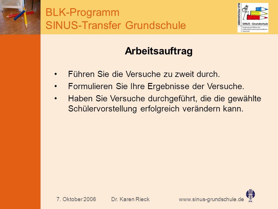 www.sinus-grundschule.de BLK-Programm SINUS-Transfer Grundschule Dr. Karen Rieck7. Oktober 2006 Arbeitsauftrag Führen Sie die Versuche zu zweit durch.