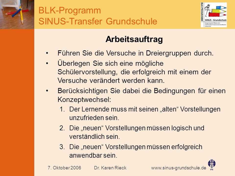 www.sinus-grundschule.de BLK-Programm SINUS-Transfer Grundschule Dr. Karen Rieck7. Oktober 2006 Arbeitsauftrag Führen Sie die Versuche in Dreiergruppe