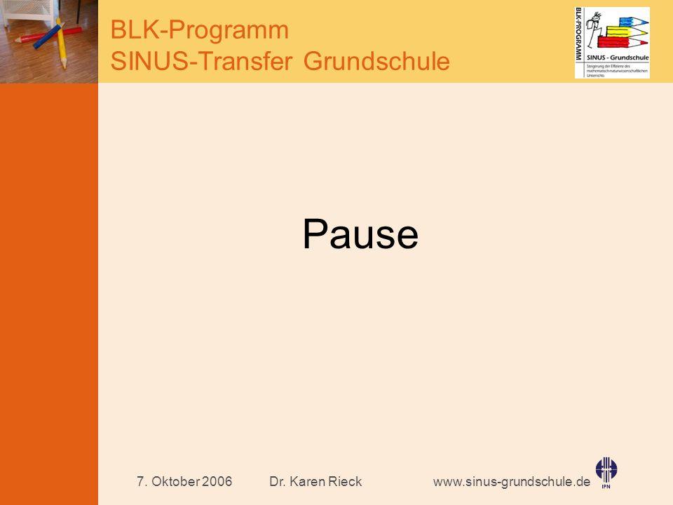 www.sinus-grundschule.de BLK-Programm SINUS-Transfer Grundschule Dr. Karen Rieck7. Oktober 2006 Pause