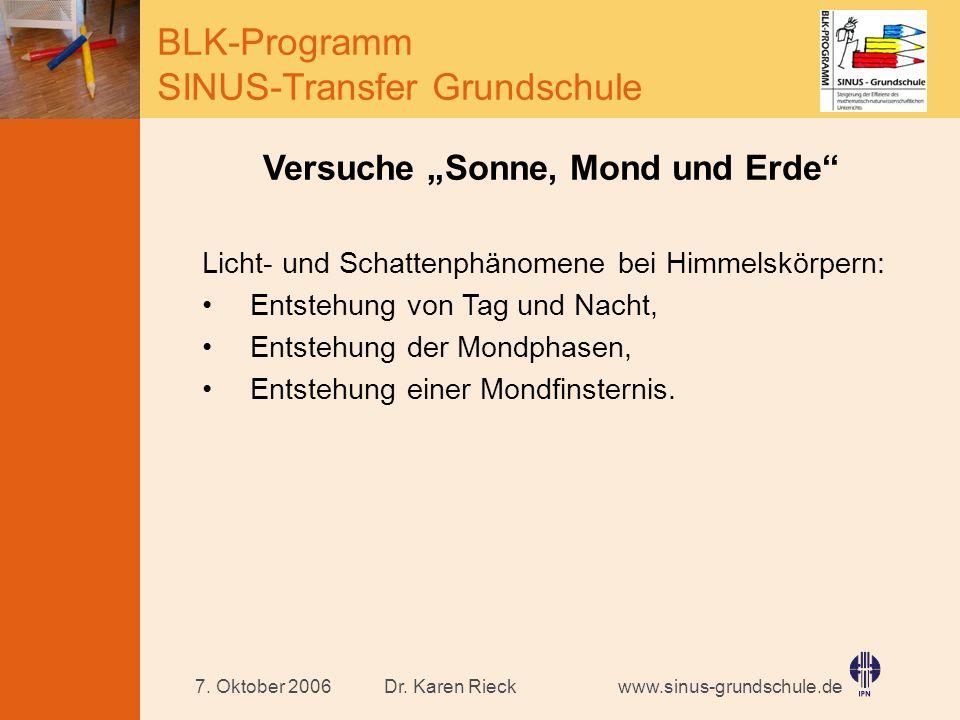 www.sinus-grundschule.de BLK-Programm SINUS-Transfer Grundschule Dr. Karen Rieck7. Oktober 2006 Versuche Sonne, Mond und Erde Licht- und Schattenphäno