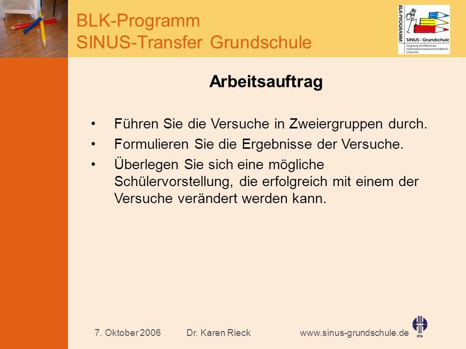 www.sinus-grundschule.de BLK-Programm SINUS-Transfer Grundschule Dr. Karen Rieck7. Oktober 2006 Arbeitsauftrag Führen Sie die Versuche in Zweiergruppe