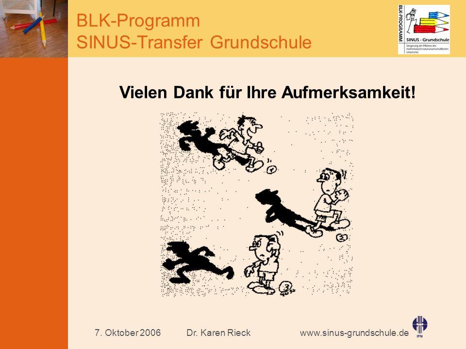 www.sinus-grundschule.de BLK-Programm SINUS-Transfer Grundschule Dr. Karen Rieck7. Oktober 2006 Vielen Dank für Ihre Aufmerksamkeit!