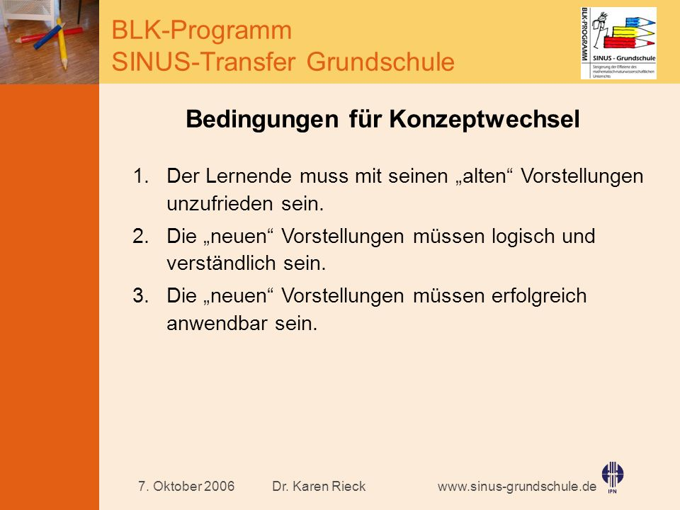 www.sinus-grundschule.de BLK-Programm SINUS-Transfer Grundschule Dr. Karen Rieck7. Oktober 2006 Bedingungen für Konzeptwechsel 1.Der Lernende muss mit