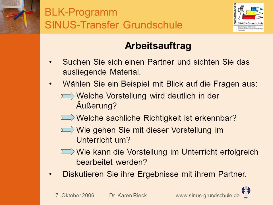 www.sinus-grundschule.de BLK-Programm SINUS-Transfer Grundschule Dr. Karen Rieck7. Oktober 2006 Arbeitsauftrag Suchen Sie sich einen Partner und sicht