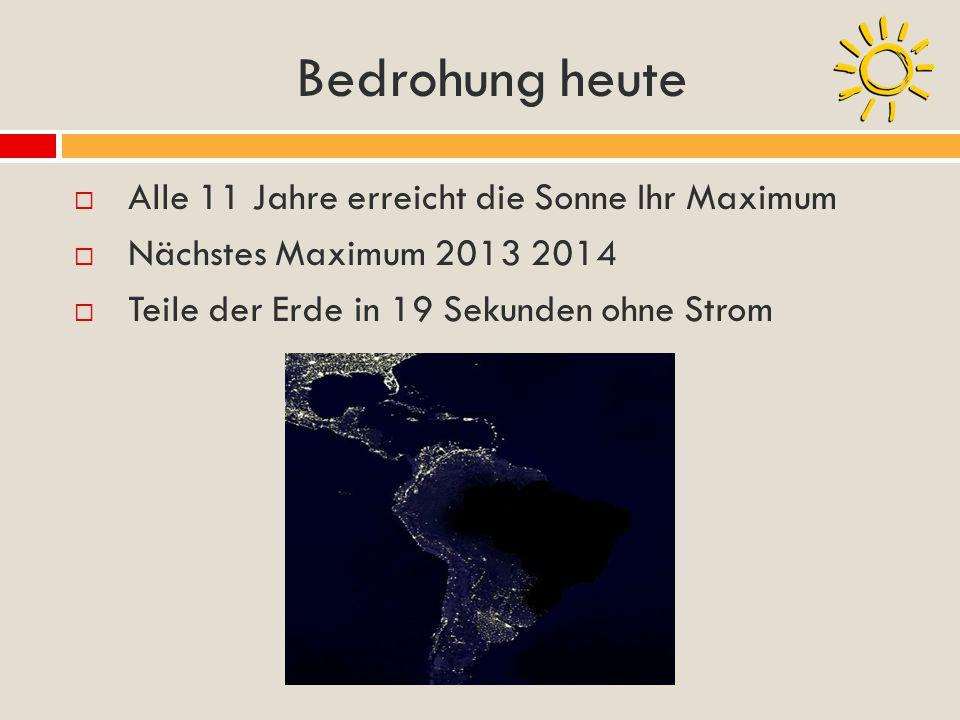 Bedrohung heute Alle 11 Jahre erreicht die Sonne Ihr Maximum Nächstes Maximum 2013 2014 Teile der Erde in 19 Sekunden ohne Strom