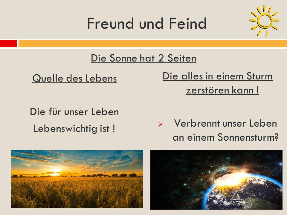 Freund und Feind Quelle des Lebens Die für unser Leben Lebenswichtig ist ! Die Sonne hat 2 Seiten Die alles in einem Sturm zerstören kann ! Verbrennt