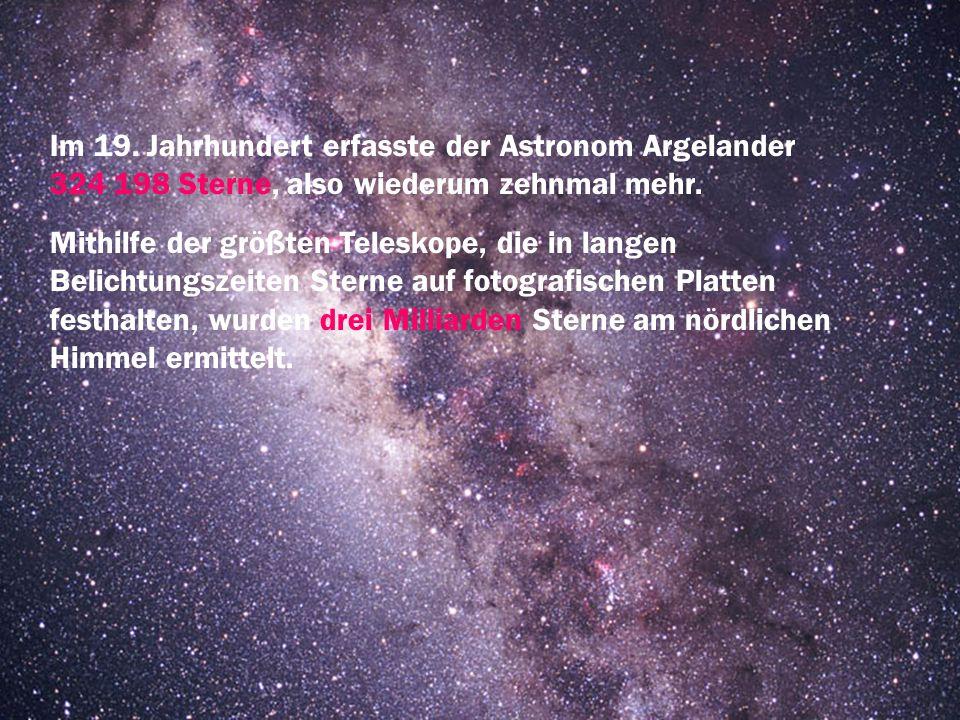 Im 19. Jahrhundert erfasste der Astronom Argelander 324 198 Sterne, also wiederum zehnmal mehr. Mithilfe der größten Teleskope, die in langen Belichtu